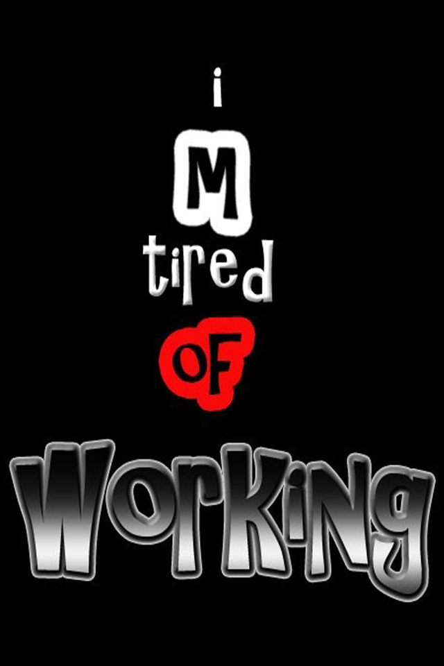 I am Tred of Working